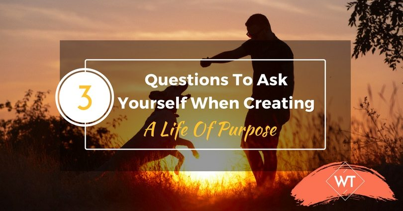 3 Questions to Ask Yourself When Creating a Life of Purpose