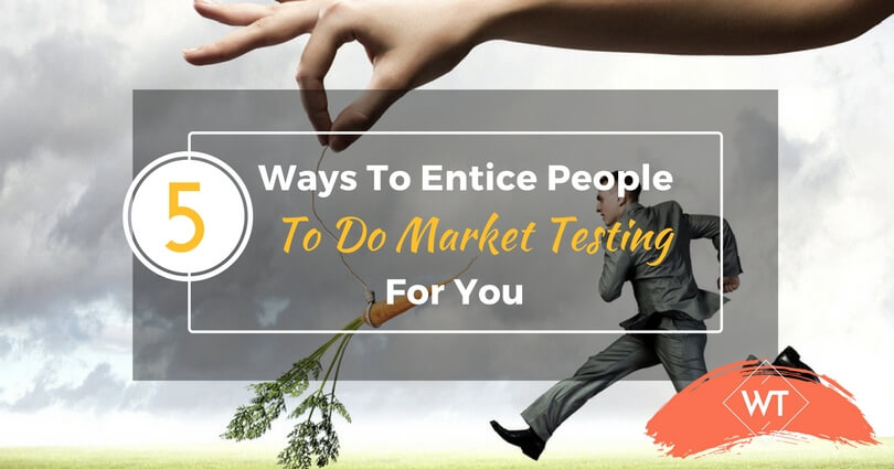 5 Ways To Entice People To Do Market Testing For You