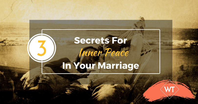 The 3 Secrets For Inner Peace In Your Marriage