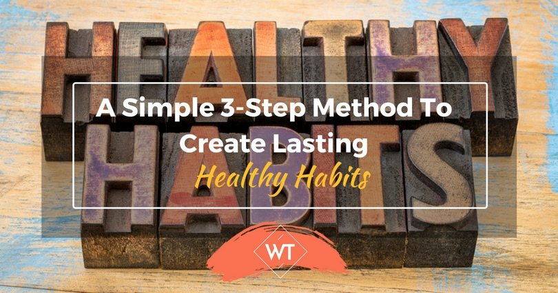 A Simple 3-Step Method To Create Lasting Healthy Habits