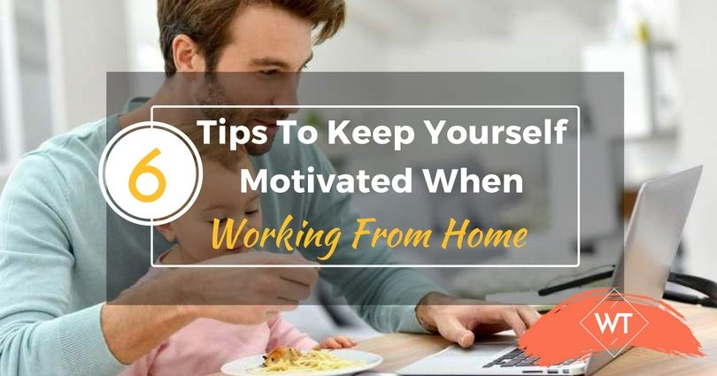 6 Tips To Keep Yourself Motivated When Working From Home