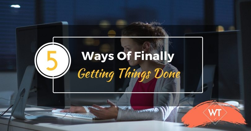 5 Ways Of Finally Getting Things Done