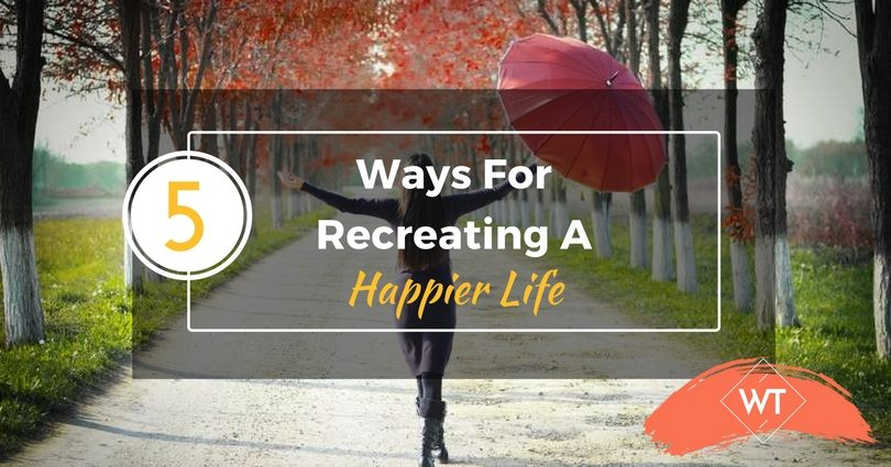 5 Ways For Recreating A Happier Life