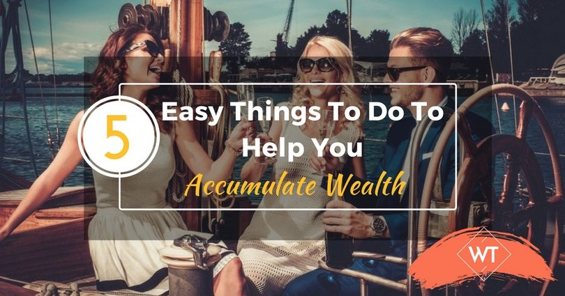 5 Easy Things To Do To Help You Accumulate Wealth