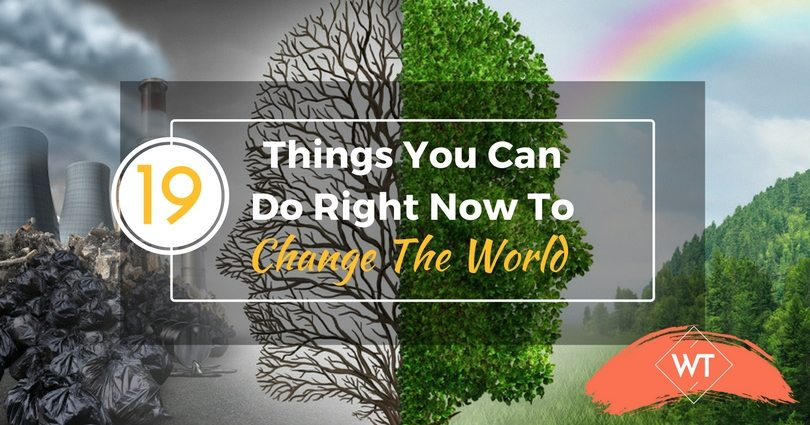 19 Things You Can Do Right Now To Change The World