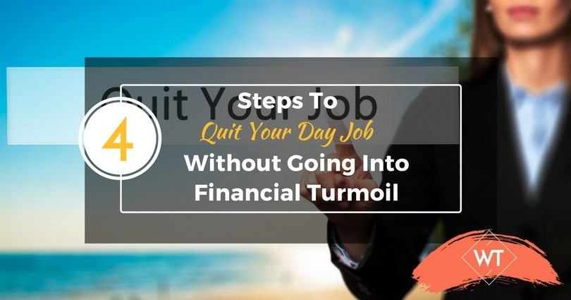 4 Steps To Quit Your Day Job Without Going Into Financial Turmoil