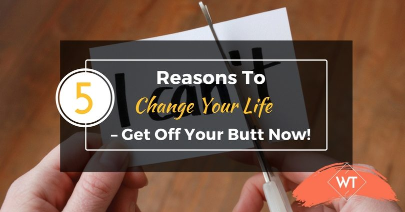 5 Reasons To Change Your Life – Get Off Your Butt Now!