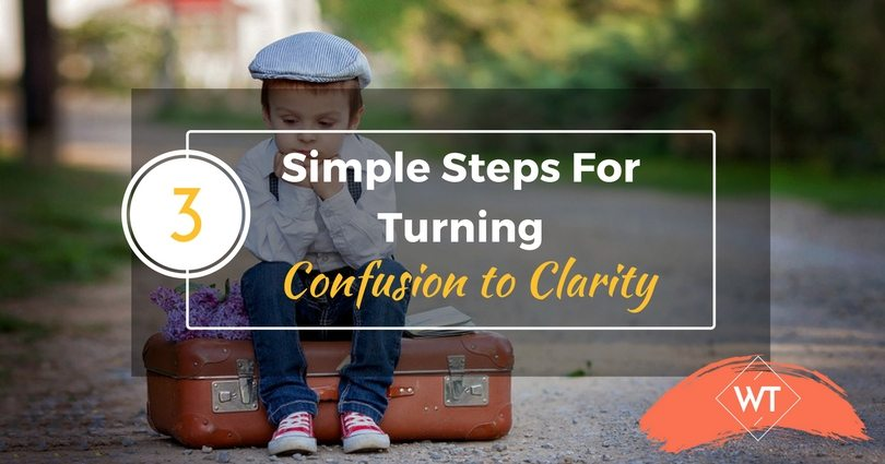 3 Simple Steps For Turning Confusion to Clarity
