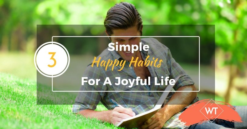 3 Simple Happy Habits for a Joyful Life