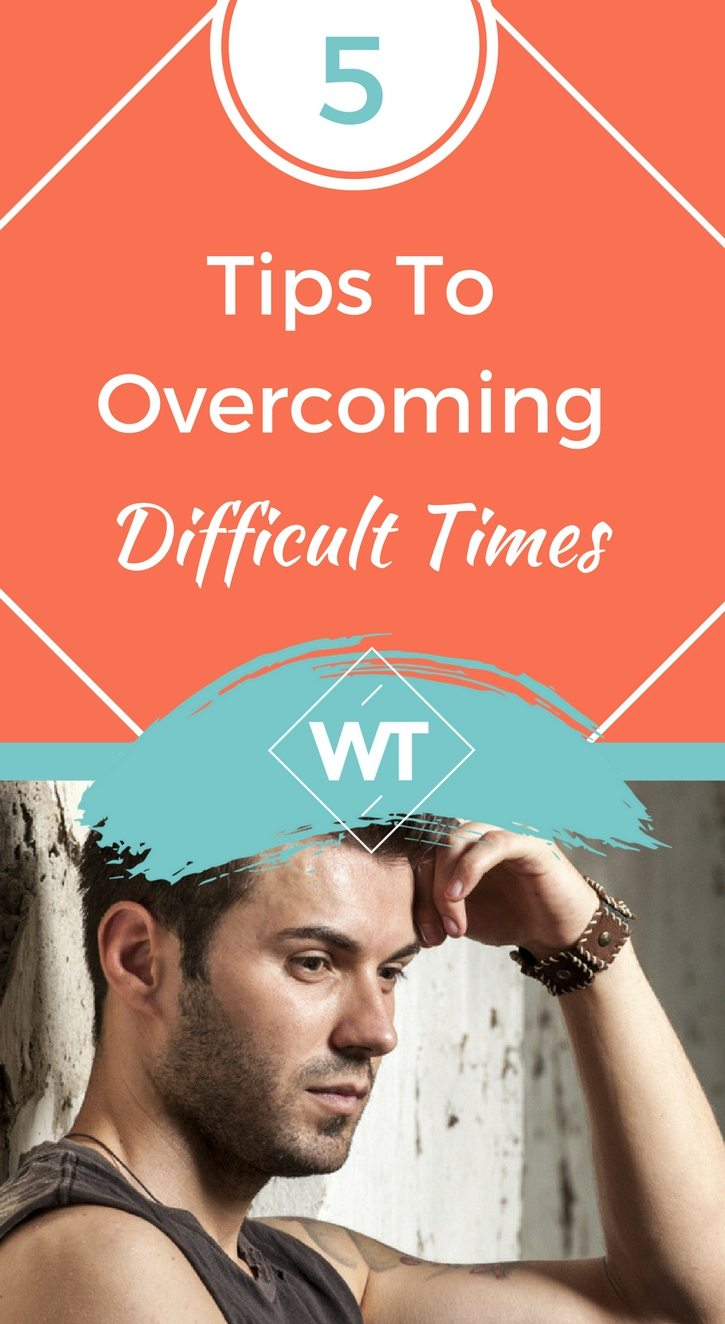 5 Tips To Overcoming Difficult Times