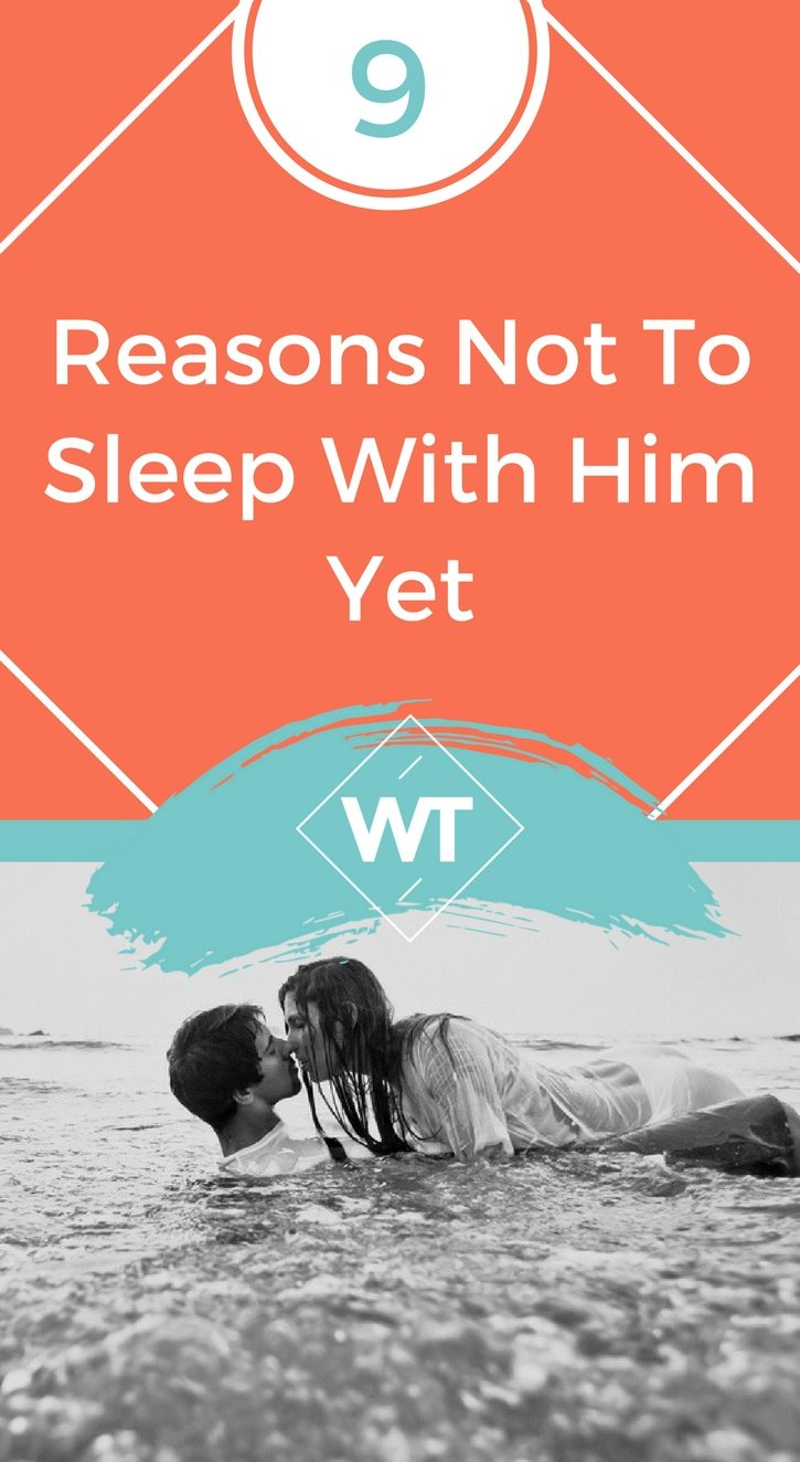 9 Reasons Not To Sleep With Him Yet