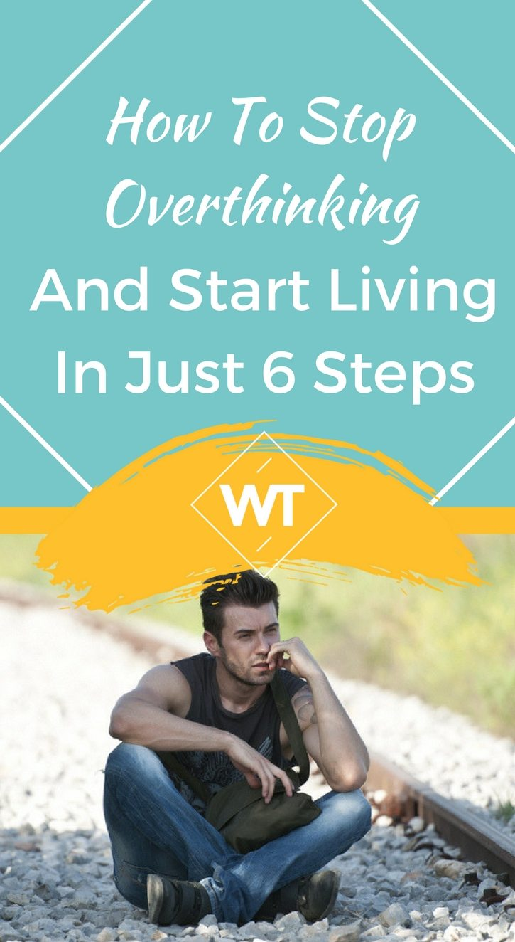 How To Stop Overthinking And Start Living In Just 6 Steps