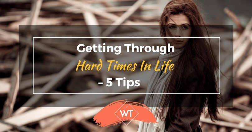 Getting Through Hard Times in Life – 5 Tips