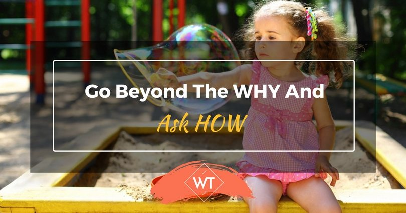 Go Beyond the WHY And Ask HOW