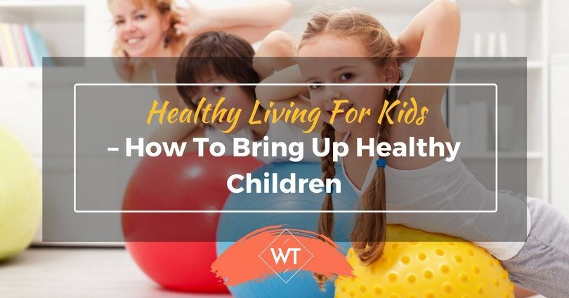 Healthy Living for Kids – How to Bring Up Healthy Children