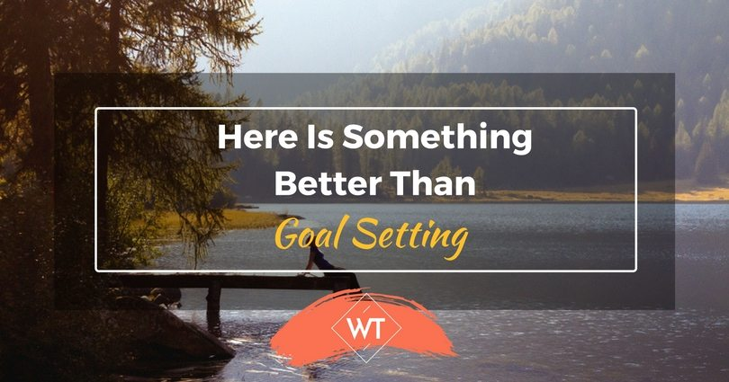 Here is Something Better Than Goal Setting