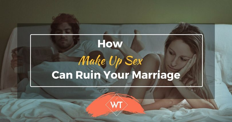 How Make Up Sex Can Ruin Your Marriage