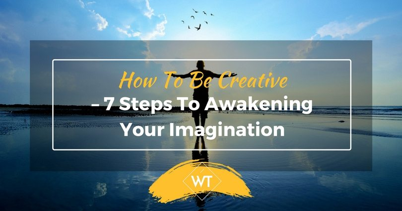 How To Be Creative – 7 Steps To Awakening Your Imagination