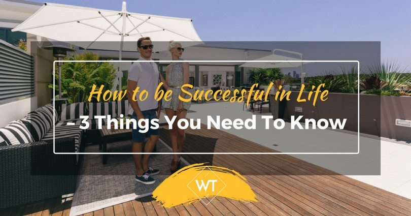 How to be Successful in Life – 3 Things you Need to Know