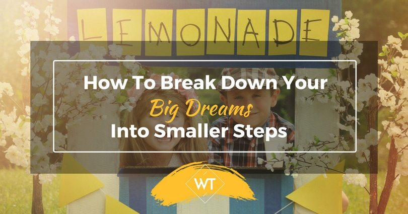 How To Break Down Your Big Dreams Into Smaller Steps