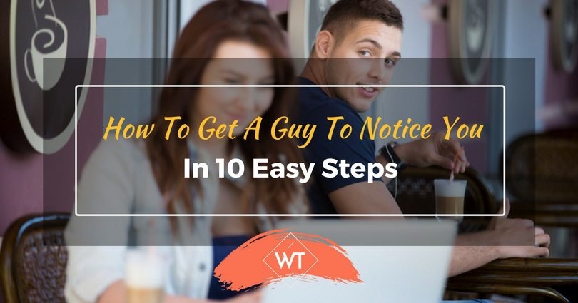 How To Get A Guy To Notice You In 10 Easy Steps
