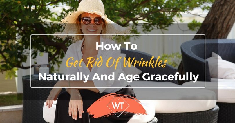 How To Get Rid Of Wrinkles Naturally And Age Gracefully