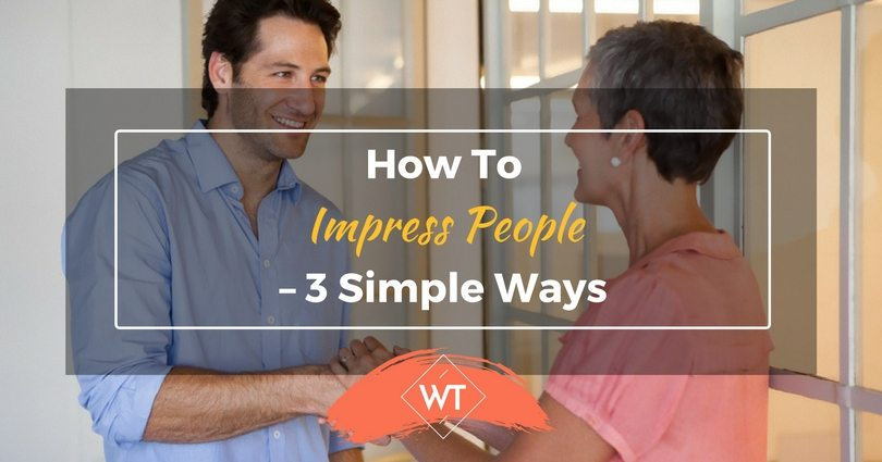 How To Impress People – 3 Simple Ways