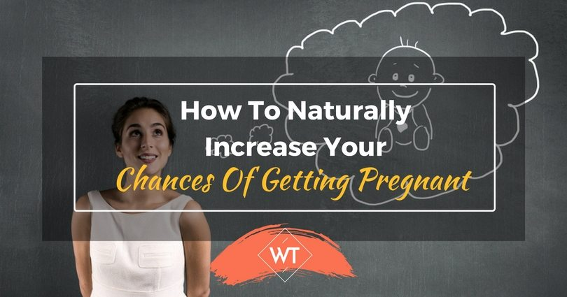 How To Naturally Increase Your Chances Of Getting Pregnant