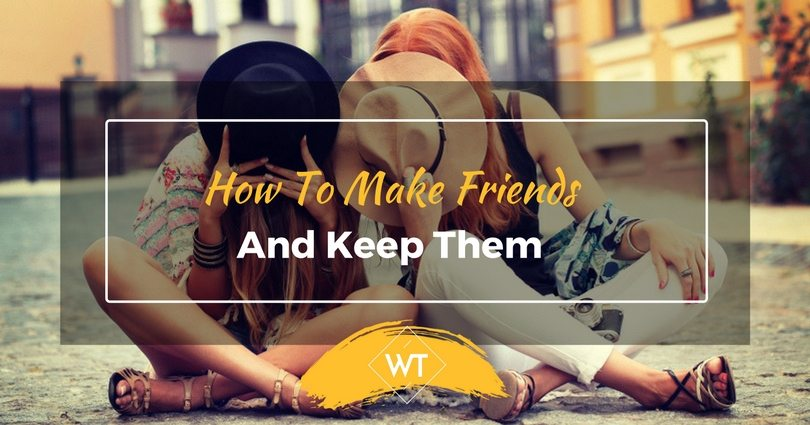 How To Make Friends And Keep Them