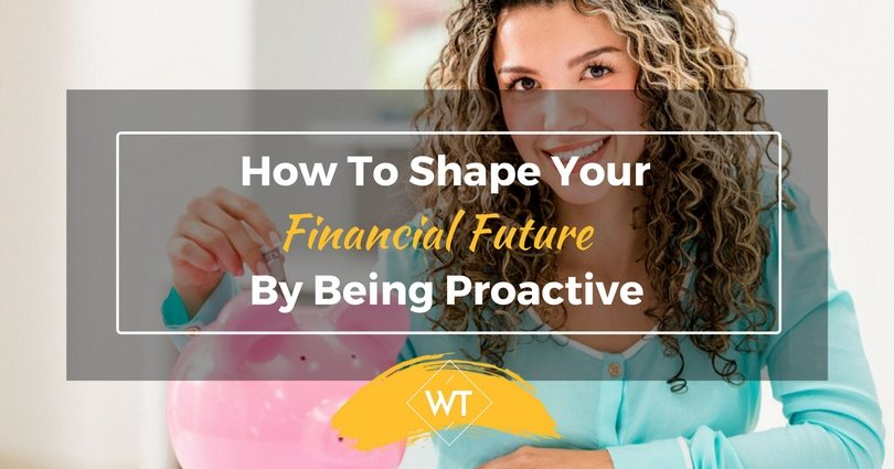 How to Shape Your Financial Future by Being Proactive?