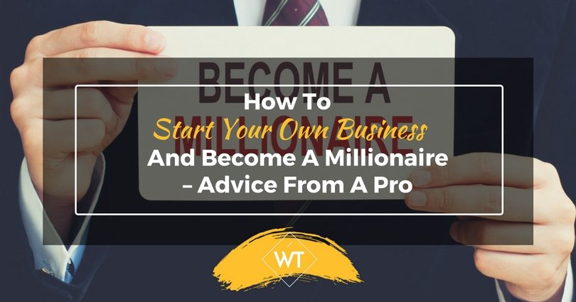 How To Start A Business And Become A Millionaire – Advice From A Pro