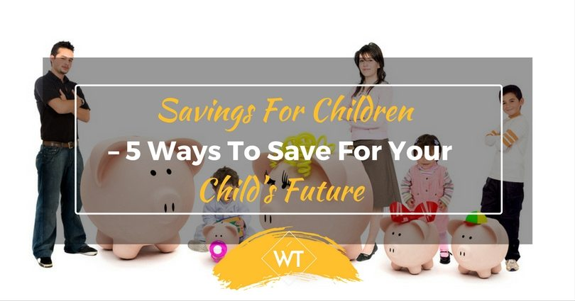 Savings for Children – 5 Ways to Save for Your Child's Future