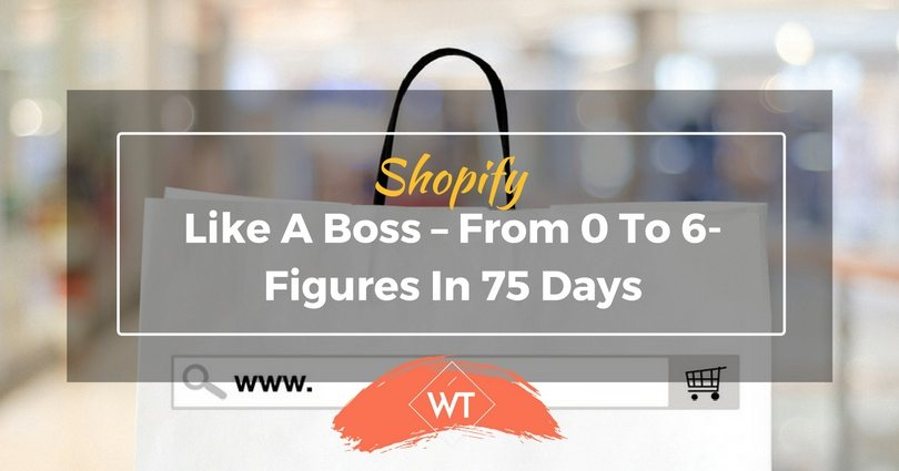 Shopify Like A Boss – From 0 To 6-figures In 75 Days
