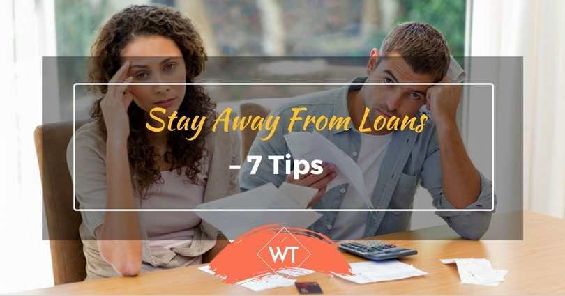 Stay away from Loans – 7 Tips