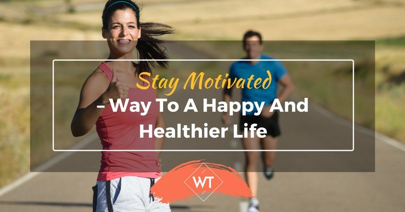 Stay Motivated – Way to a Happy and Healthier Life