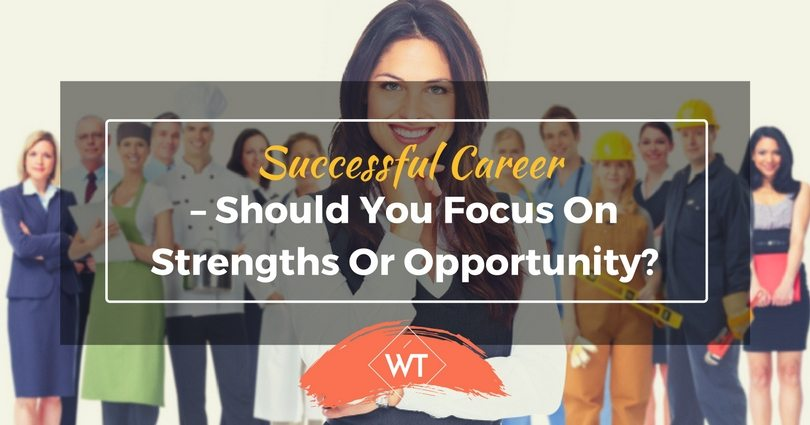 Successful Career – Should you Focus on Strengths or Opportunity?