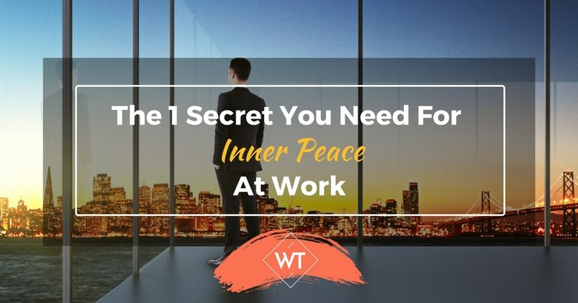 The 1 Secret You Need For Inner Peace At Work