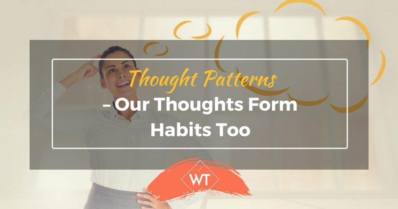 Thought Patterns – Our Thoughts Form Habits Too