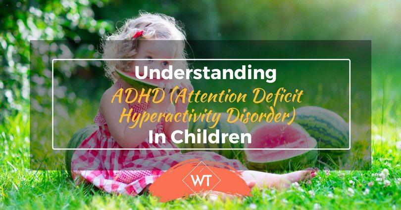 Understanding ADHD (Attention Deficit Hyperactivity Disorder) In Children