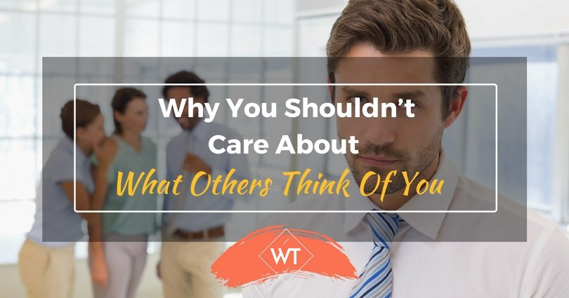 Why You Shouldn't Care About What Others Think Of You