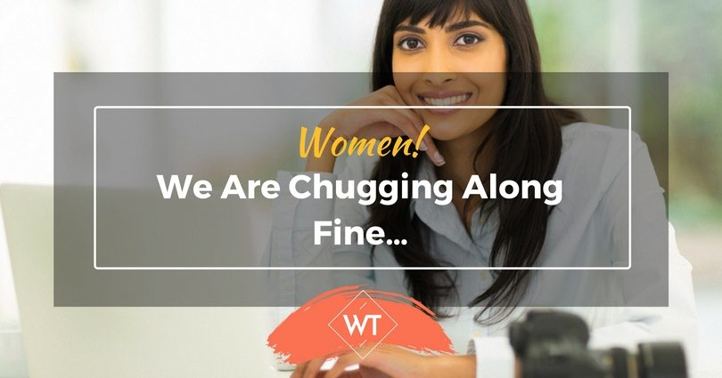 Women! We are chugging along fine…