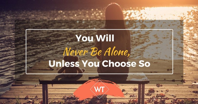 You Will Never Be Alone, Unless You Choose So