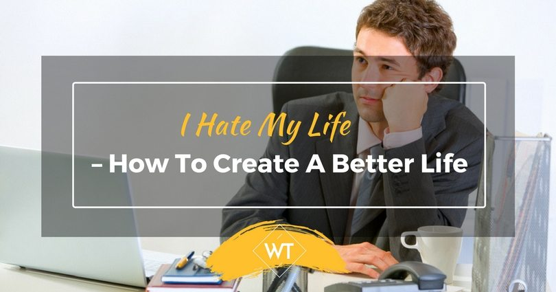I Hate My Life – How to Create a Better Life?