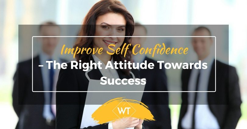 Improve Self Confidence – The Right Attitude Towards Success