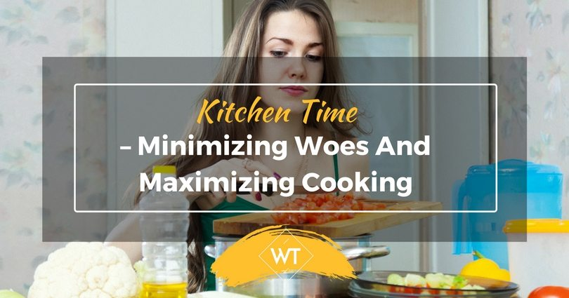 Kitchen time – Minimizing woes and Maximizing cooking