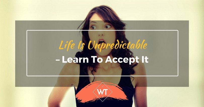 Life Is Unpredictable – Learn To Accept It