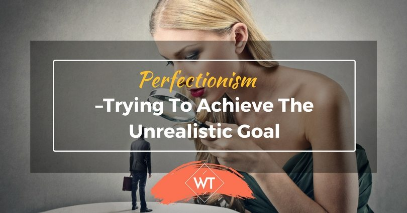 Perfectionism–Trying to Achieve the Unrealistic Goal