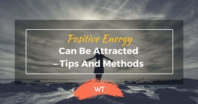 Positive Energy can be Attracted – Tips and Methods