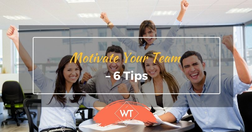 Motivate Your Team – 6 Tips