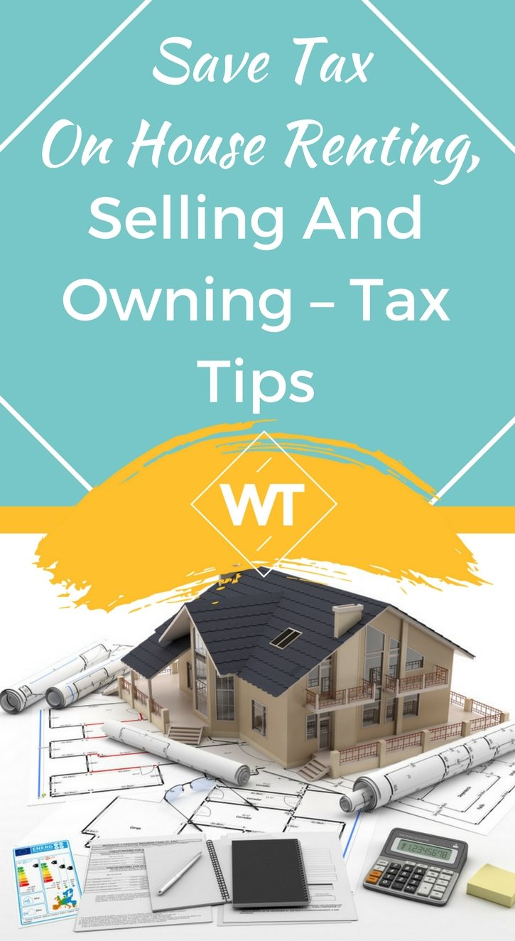 Save Tax on House Renting, Selling and Owning – Tax Tips